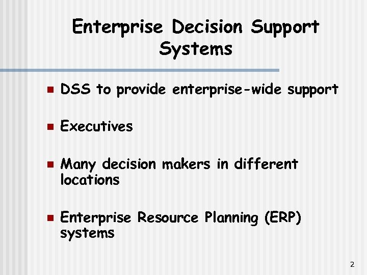 Enterprise Decision Support Systems n DSS to provide enterprise-wide support n Executives n n