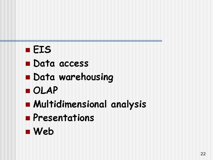 EIS n Data access n Data warehousing n OLAP n Multidimensional analysis n Presentations