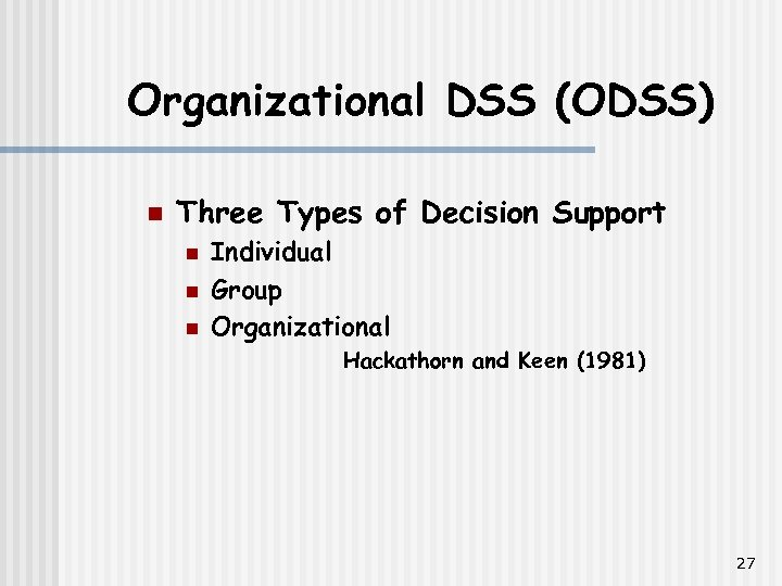 Organizational DSS (ODSS) n Three Types of Decision Support n n n Individual Group
