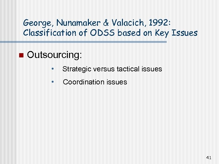 George, Nunamaker & Valacich, 1992: Classification of ODSS based on Key Issues n Outsourcing: