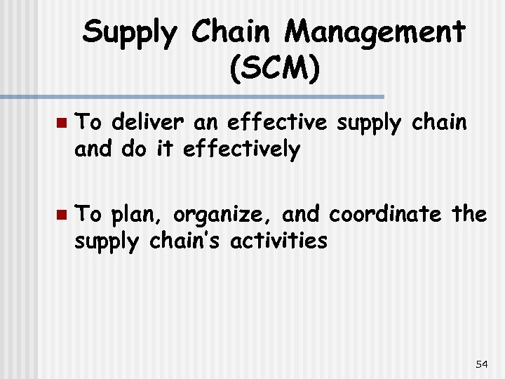 Supply Chain Management (SCM) n n To deliver an effective supply chain and do