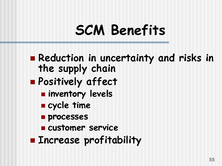 SCM Benefits Reduction in uncertainty and risks in the supply chain n Positively affect