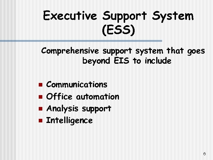 Executive Support System (ESS) Comprehensive support system that goes beyond EIS to include n