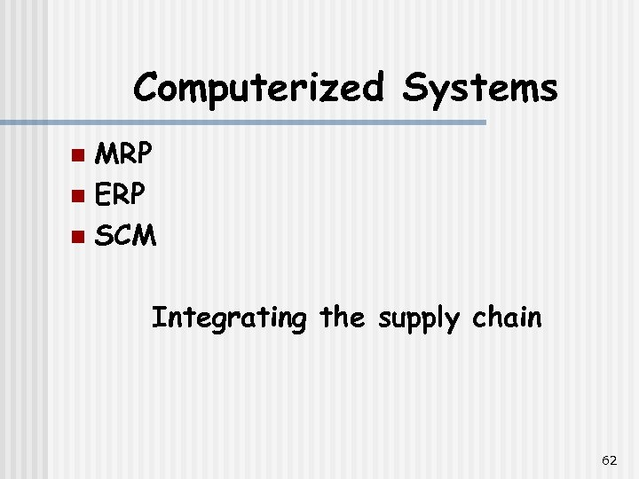 Computerized Systems MRP n ERP n SCM n Integrating the supply chain 62