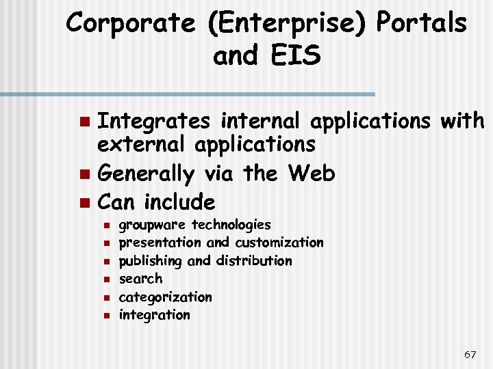 Corporate (Enterprise) Portals and EIS Integrates internal applications with external applications n Generally via