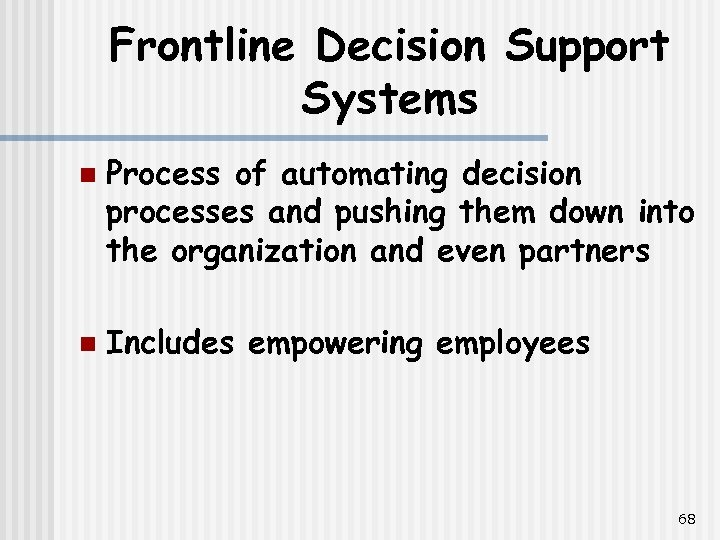 Frontline Decision Support Systems n n Process of automating decision processes and pushing them