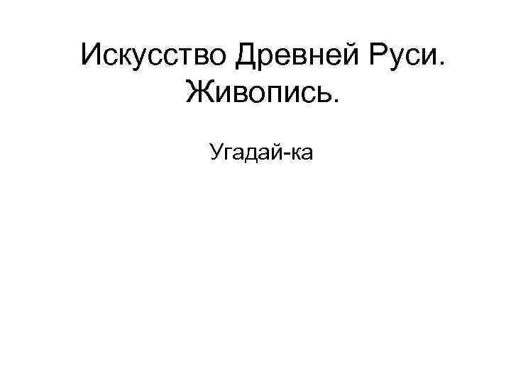 Искусство Древней Руси. Живопись. Угадай-ка