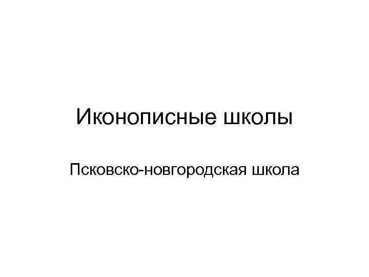 Иконописные школы Псковско-новгородская школа