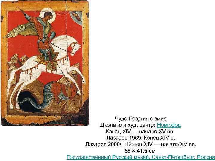 Чудо Георгия о змие Школа или худ. центр: Новгород Конец XIV — начало XV