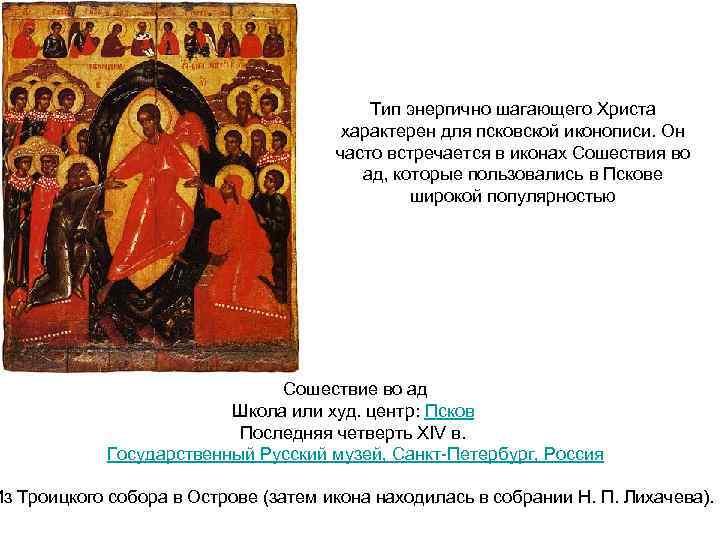 Тип энергично шагающего Христа характерен для псковской иконописи. Он часто встречается в иконах Сошествия