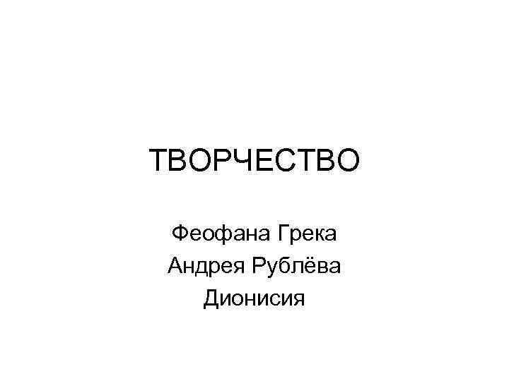 ТВОРЧЕСТВО Феофана Грека Андрея Рублёва Дионисия
