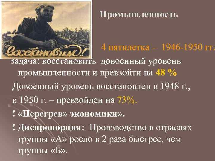 Промышленность 4 пятилетка – 1946 -1950 гг. Задача: восстановить довоенный уровень промышленности и превзойти