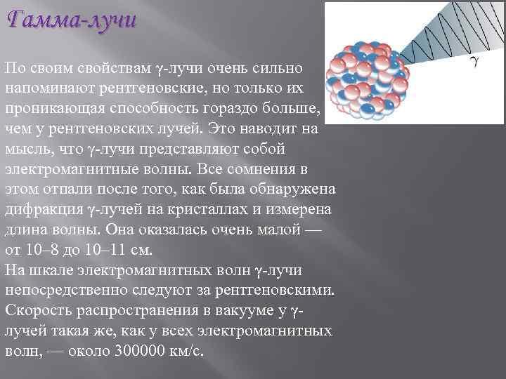 Гамма-лучи По своим свойствам γ-лучи очень сильно напоминают рентгеновские, но только их проникающая способность