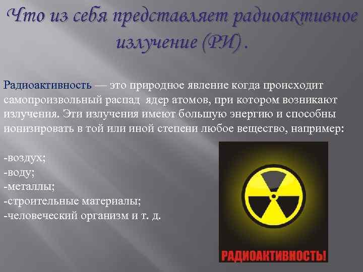 Что из себя представляет радиоактивное излучение (РИ). Радиоактивность — это природное явление когда происходит