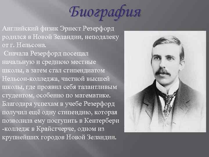 Биография Английский физик Эрнест Резерфорд родился в Новой Зеландии, неподалеку от г. Нельсона. Сначала