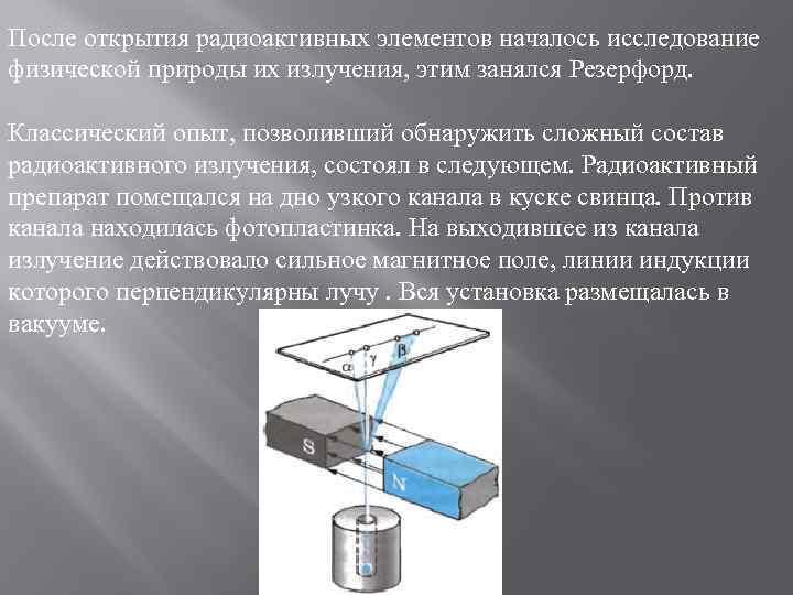 После открытия радиоактивных элементов началось исследование физической природы их излучения, этим занялся Резерфорд. Классический