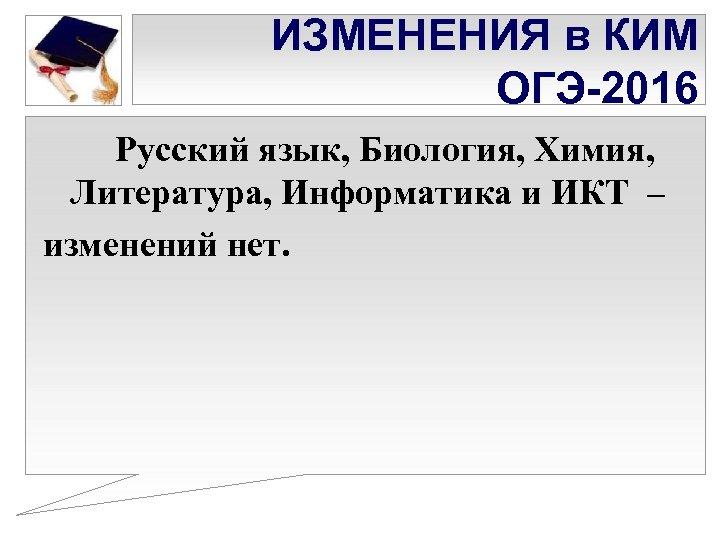 ИЗМЕНЕНИЯ в КИМ ОГЭ-2016 Русский язык, Биология, Химия, Литература, Информатика и ИКТ – изменений