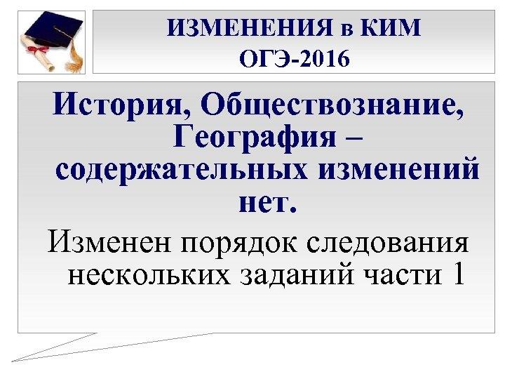 ИЗМЕНЕНИЯ в КИМ ОГЭ-2016 История, Обществознание, География – содержательных изменений нет. Изменен порядок следования