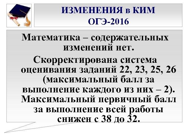 ИЗМЕНЕНИЯ в КИМ ОГЭ-2016 Математика – содержательных изменений нет. Скорректирована система оценивания заданий 22,