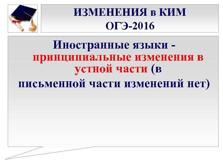 ИЗМЕНЕНИЯ в КИМ ОГЭ-2016 Иностранные языки - принципиальные изменения в устной части (в письменной