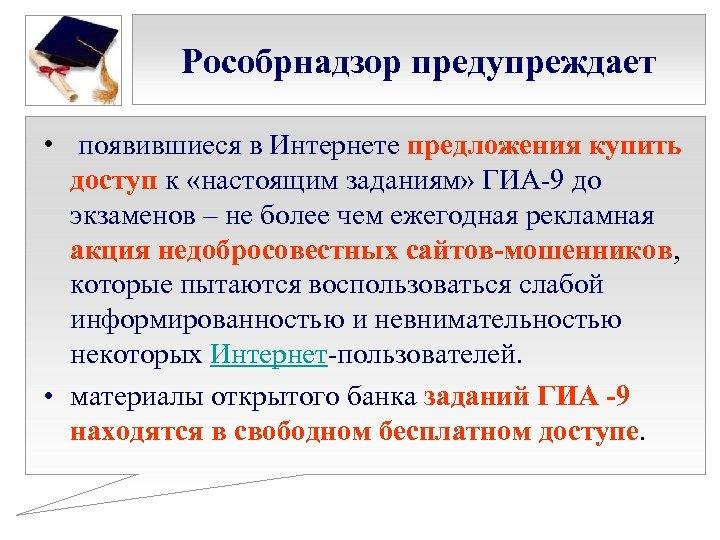 Рособрнадзор предупреждает • появившиеся в Интернете предложения купить доступ к «настоящим заданиям» ГИА-9 до