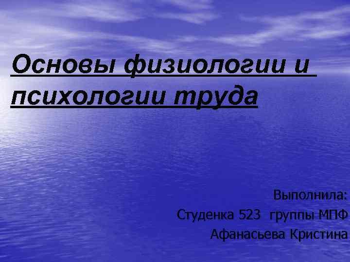 Основы физиологии и психологии труда Выполнила: Студенка 523 группы МПФ Афанасьева Кристина