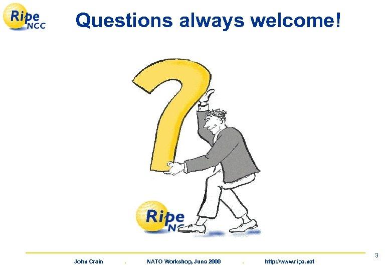 Questions always welcome! John Crain . NATO Workshop, June 2000 . http: //www. ripe.