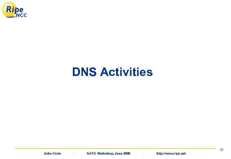 DNS Activities John Crain . NATO Workshop, June 2000 . http: //www. ripe. net