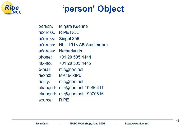 'person' Object person: address: phone: fax-no: e-mail: nic-hdl: notify: changed: source: John Crain Mirjam