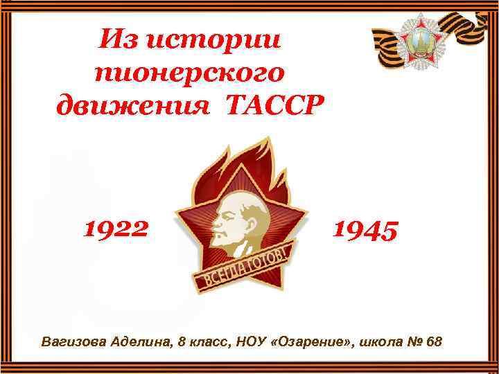 Из истории пионерского движения ТАССР 1922 1945 Вагизова Аделина, 8 класс, НОУ «Озарение» ,