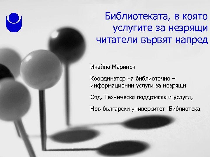 Библиотеката, в която услугите за незрящи читатели вървят напред Ивайло Маринов Координатор на библиотечно