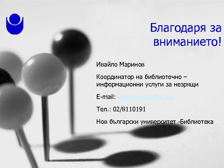 Благодаря за вниманието! Ивайло Маринов Координатор на библиотечно – информационни услуги за незрящи E-mail: