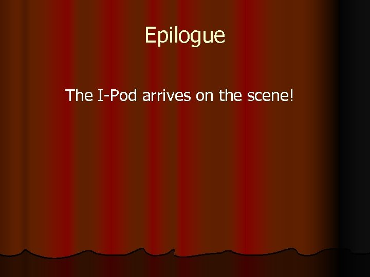 Epilogue The I-Pod arrives on the scene!