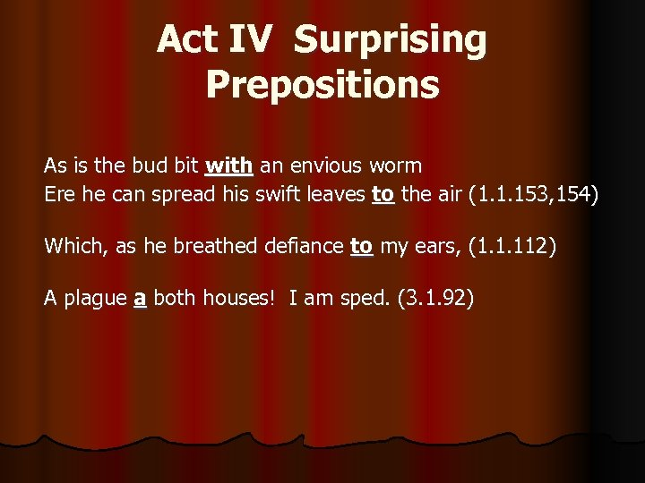 Act IV Surprising Prepositions As is the bud bit with an envious worm Ere