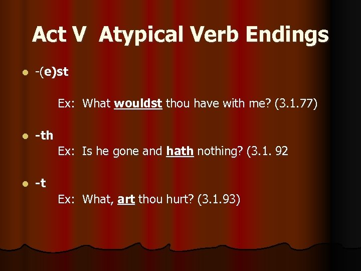 Act V Atypical Verb Endings l -(e)st Ex: What wouldst thou have with me?