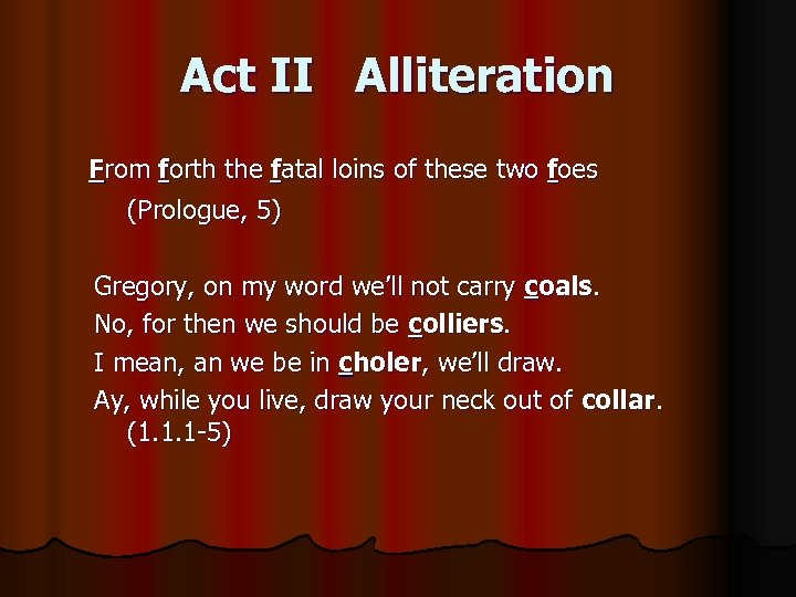 Act II Alliteration From forth the fatal loins of these two foes (Prologue, 5)