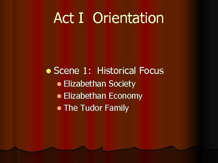 Act I Orientation l Scene 1: Historical Focus l Elizabethan Society l Elizabethan Economy