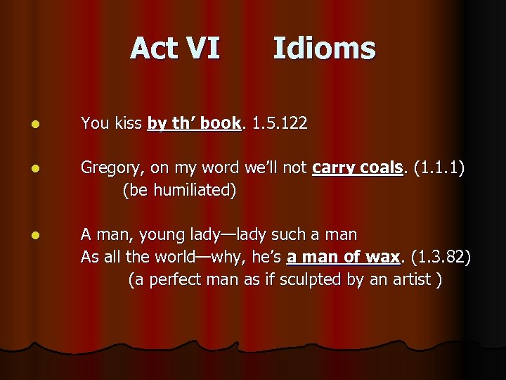 Act VI Idioms l You kiss by th' book. 1. 5. 122 l Gregory,