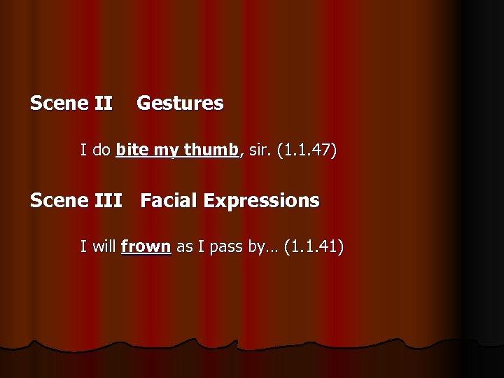 Scene II Gestures I do bite my thumb, sir. (1. 1. 47) Scene III