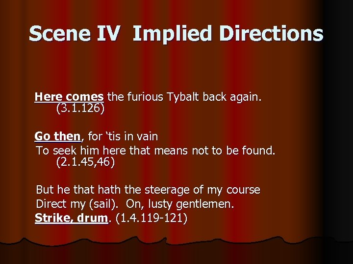 Scene IV Implied Directions Here comes the furious Tybalt back again. (3. 1. 126)