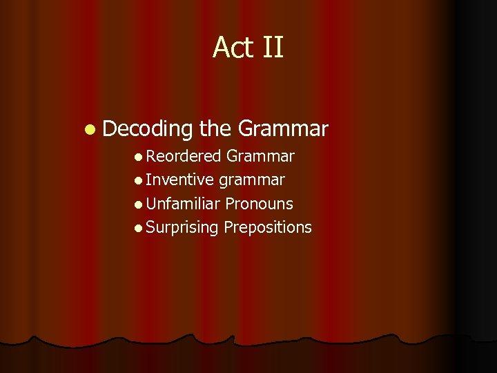 Act II l Decoding the Grammar l Reordered Grammar l Inventive grammar l Unfamiliar