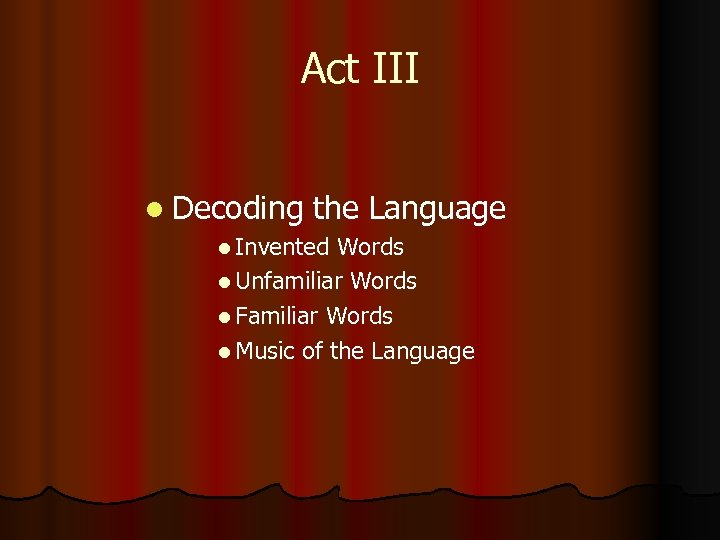 Act III l Decoding the Language l Invented Words l Unfamiliar Words l Familiar