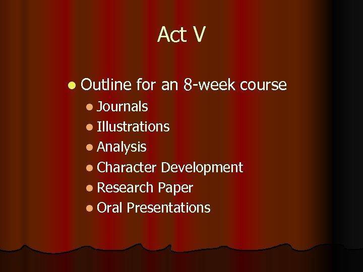 Act V l Outline for an 8 -week course l Journals l Illustrations l