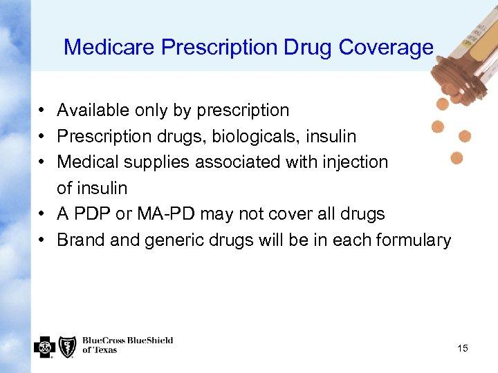 Medicare Prescription Drug Coverage • Available only by prescription • Prescription drugs, biologicals, insulin