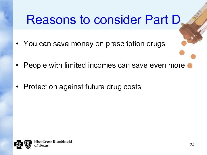 Reasons to consider Part D • You can save money on prescription drugs •