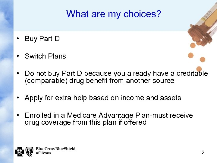 What are my choices? • Buy Part D • Switch Plans • Do not