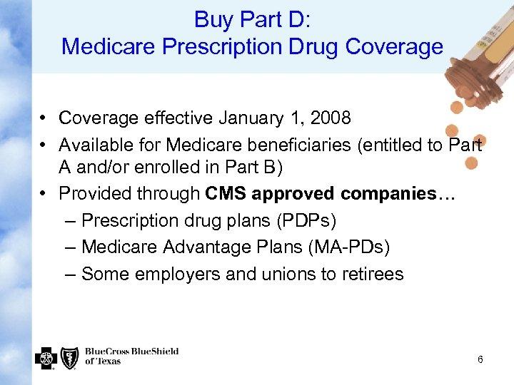 Buy Part D: Medicare Prescription Drug Coverage • Coverage effective January 1, 2008 •