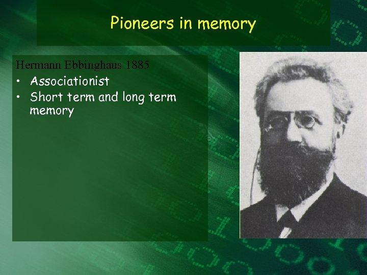 Pioneers in memory Hermann Ebbinghaus 1885 • Associationist • Short term and long term