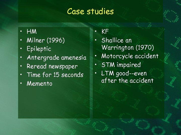 Case studies • • HM Milner (1996) Epileptic Antergrade amenesia Reread newspaper Time for