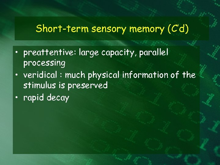 Short-term sensory memory (C'd) • preattentive: large capacity, parallel processing • veridical : much